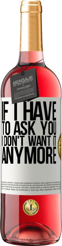 24,95 € Free Shipping | Rosé Wine ROSÉ Edition If I have to ask you, I don't want it anymore White Label. Customizable label Young wine Harvest 2020 Tempranillo
