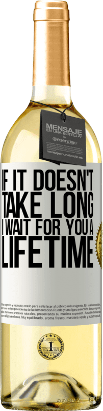 24,95 € Free Shipping | White Wine WHITE Edition If it doesn't take long, I wait for you a lifetime White Label. Customizable label Young wine Harvest 2020 Verdejo
