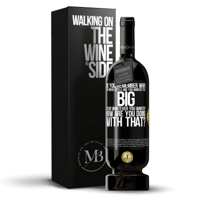 «do you remember when you were little and you wanted to be big to do whatever you wanted? How are you doing with that?» Premium Edition MBS® Reserva