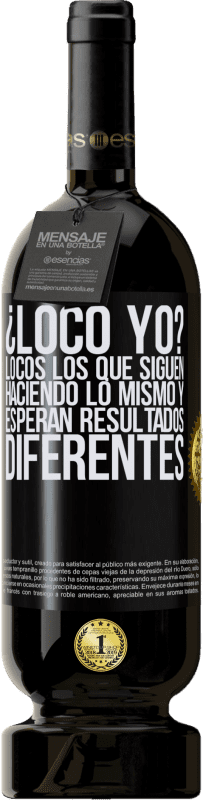35,95 € Free Shipping | Red Wine Premium Edition MBS® Reserva crazy me? Crazy those who continue to do the same and expect different results Black Label. Customizable label Reserva 12 Months Harvest 2013 Tempranillo